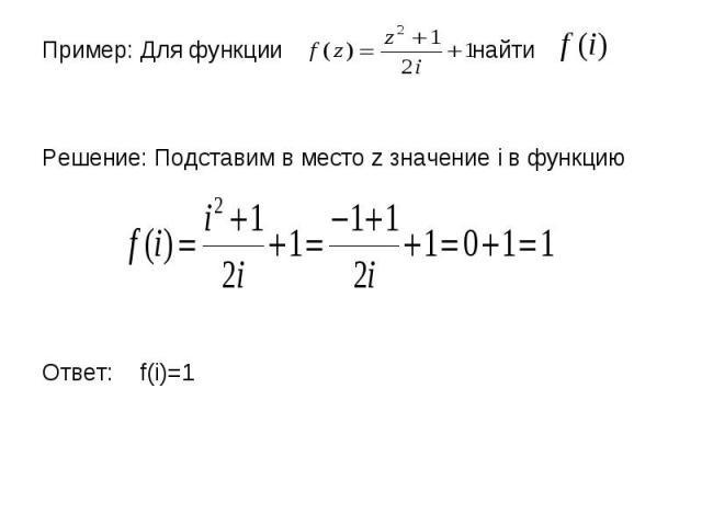 Пример: Для функции найти Пример: Для функции найти Решение: Подставим в место z значение i в функцию Ответ: f(i)=1