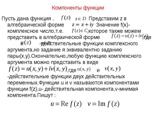 Пусть дана функция , Представим z в алгебраической форме Значение f(x)-комплексное число,т.е. ,которое также можем представить в алгебраической форме ,где и -действительные функции комплексного аргумента,но задание я эквивалентно заданию пары(x,y).О…