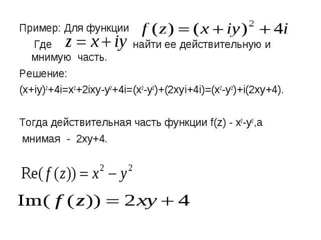 Пример: Для функции Пример: Для функции Где найти ее действительную и мнимую часть. Решение: (x+iy)2+4i=x2+2ixy-y2+4i=(x2-y2)+(2xyi+4i)=(x2-y2)+i(2xy+4). Тогда действительная часть функции f(z) - x2-y2,а мнимая - 2xy+4.
