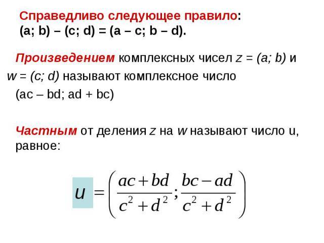 Произведением комплексных чисел z = (a; b) и Произведением комплексных чисел z = (a; b) и w = (c; d) называют комплексное число (ac – bd; ad + bc) Частным от деления z на w называют число u, равное: