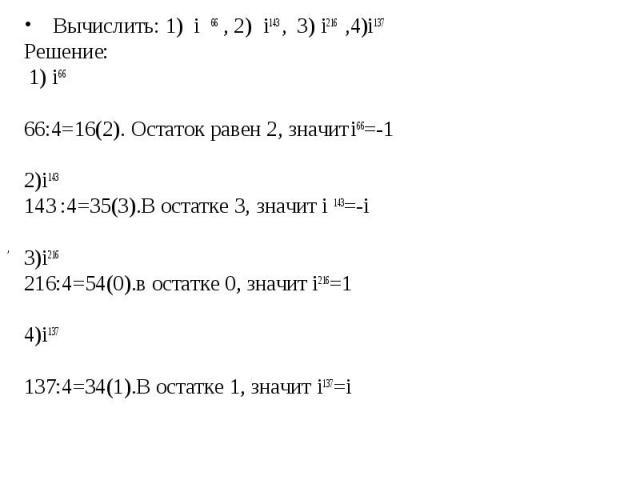 Вычислить: 1) i 66 , 2) i143 , 3) i216 ,4)i137 Вычислить: 1) i 66 , 2) i143 , 3) i216 ,4)i137 Решение: 1) i66 66:4=16(2). Остаток равен 2, значит i66=-1 2)i143 143 :4=35(3).В остатке 3, значит i 143=-i 3)i216 216:4=54(0).в остатке 0, значит i216=1 4…