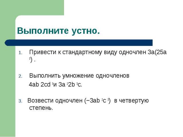 Привести к стандартному виду одночлен 3а(25а 3). Привести к стандартному виду одночлен 3а(25а 3). Выполнить умножение одночленов 4ab 2cd 3и 3a 22b 3c. 3. Возвести одночлен (−3ab 2c 3) в четвертую степень.
