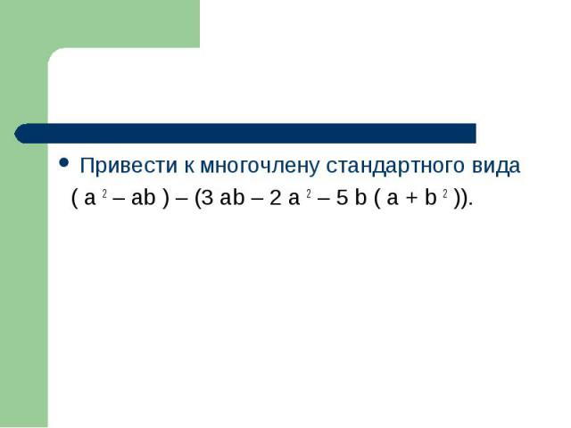 Привести к многочлену стандартного вида Привести к многочлену стандартного вида ( a 2 – ab ) – (3 ab – 2 a 2 – 5 b ( a + b 2 )).