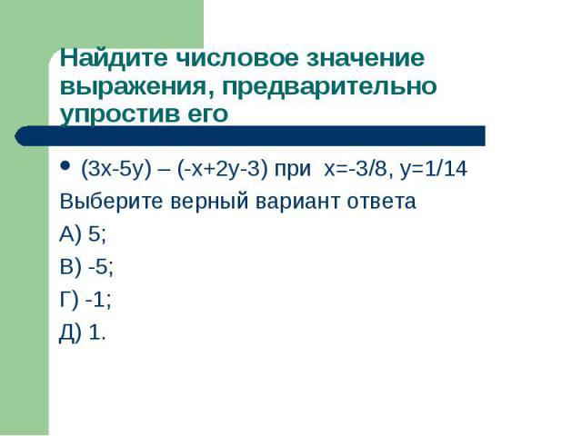 (3х-5y) – (-х+2y-3) при х=-3/8, y=1/14 (3х-5y) – (-х+2y-3) при х=-3/8, y=1/14 Выберите верный вариант ответа А) 5; В) -5; Г) -1; Д) 1.