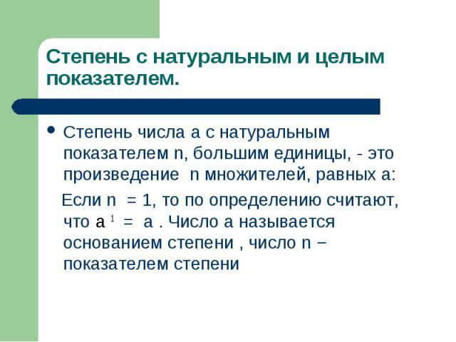 Степень числа a с натуральным показателем n, большим единицы, - это произведение n множителей, равных а: Степень числа a с натуральным показателем n, большим единицы, - это произведение n множителей, равных а: Если n =1, то по определени…