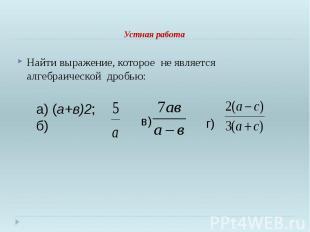Устная работа Найти выражение, которое не является алгебраической дробью: