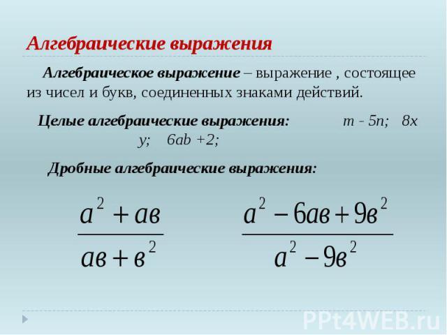 Алгебраические выражения Алгебраическое выражение – выражение , состоящее из чисел и букв, соединенных знаками действий. Целые алгебраические выражения: m - 5n; 8х у; 6ab +2; Дробные алгебраические выражения: