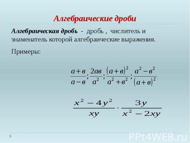 Алгебраические дроби Алгебраическая дробь - дробь , числитель и знаменатель которой алгебраические выражения. Примеры: