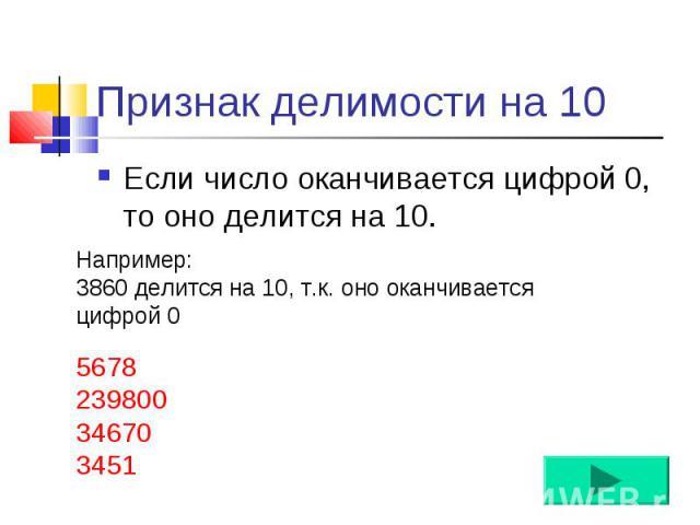 Если число оканчивается цифрой 0, то оно делится на 10. Если число оканчивается цифрой 0, то оно делится на 10.