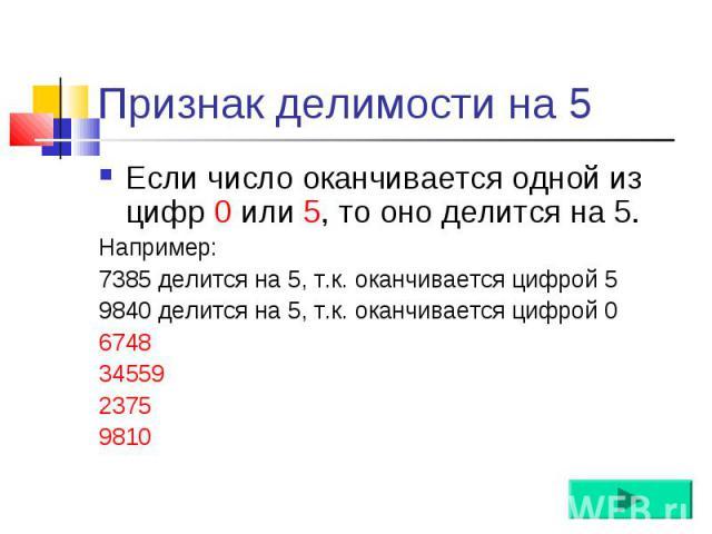 Если число оканчивается одной из цифр 0 или 5, то оно делится на 5. Если число оканчивается одной из цифр 0 или 5, то оно делится на 5. Например: 7385 делится на 5, т.к. оканчивается цифрой 5 9840 делится на 5, т.к. оканчивается цифрой 0 6748 34559 …