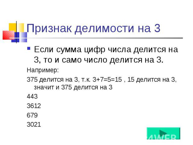 Если сумма цифр числа делится на 3, то и само число делится на 3. Если сумма цифр числа делится на 3, то и само число делится на 3. Например: 375 делится на 3, т.к. 3+7=5=15 , 15 делится на 3, значит и 375 делится на 3 443 3612 679 3021