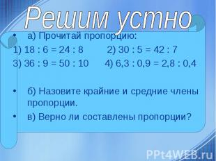 а) Прочитай пропорцию: а) Прочитай пропорцию: 1) 18 : 6 = 24 : 8 2) 30 : 5 = 42