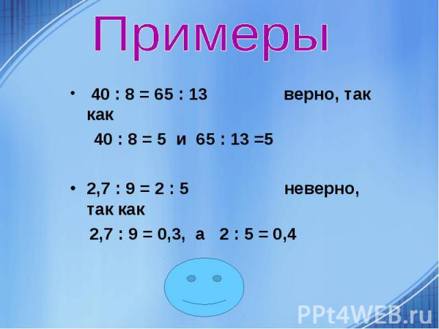 40 : 8 = 65 : 13 верно, так как 40 : 8 = 65 : 13 верно, так как 40 : 8 = 5 и 65 : 13 =5 2,7 : 9 = 2 : 5 неверно, так как 2,7 : 9 = 0,3, а 2 : 5 = 0,4