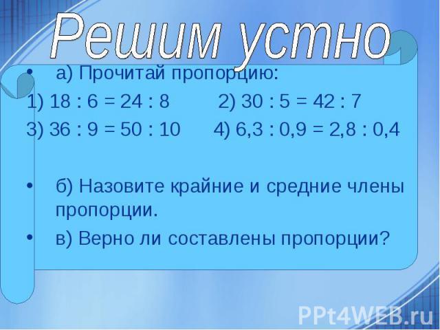 а) Прочитай пропорцию: а) Прочитай пропорцию: 1) 18 : 6 = 24 : 8 2) 30 : 5 = 42 : 7 3) 36 : 9 = 50 : 10 4) 6,3 : 0,9 = 2,8 : 0,4 б) Назовите крайние и средние члены пропорции. в) Верно ли составлены пропорции?