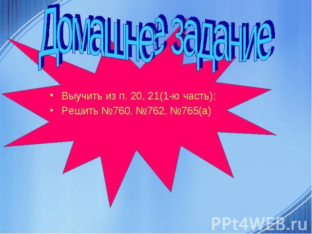 Выучить из п. 20, 21(1-ю часть); Решить №760, №762, №765(а)