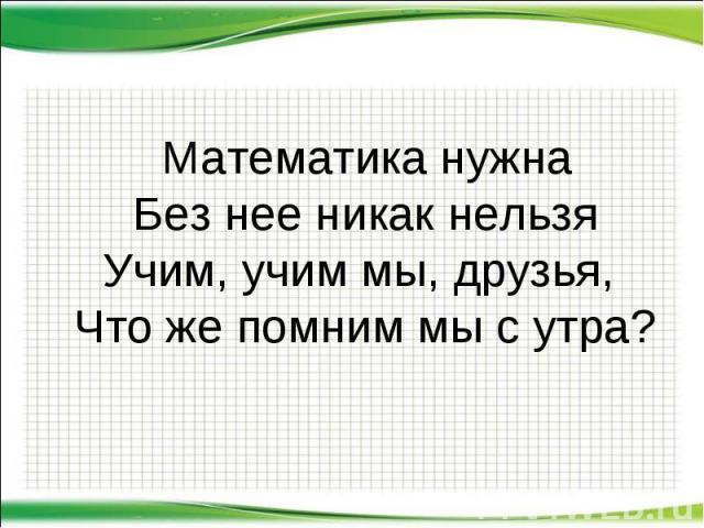 Математика нужна Без нее никак нельзя Учим, учим мы, друзья, Что же помним мы с утра? Математика нужна Без нее никак нельзя Учим, учим мы, друзья, Что же помним мы с утра?