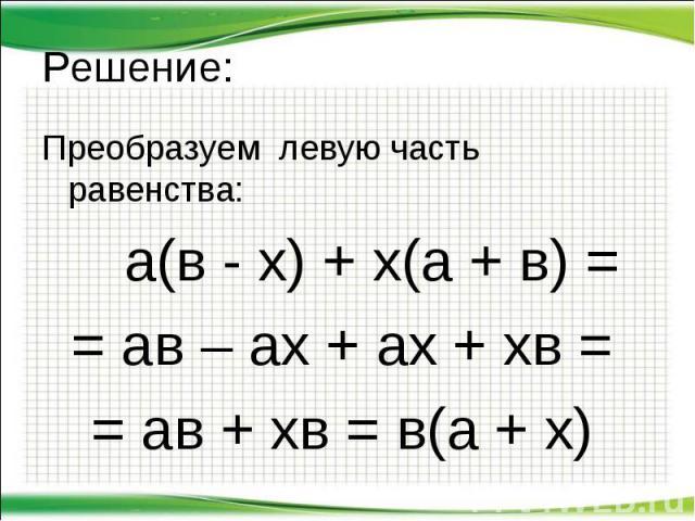 Преобразуем левую часть равенства: Преобразуем левую часть равенства: а(в - х) + х(а + в) = = ав – ах + ах + хв = = ав + хв = в(а + х)