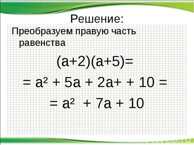 Преобразуем правую часть равенства Преобразуем правую часть равенства (а+2)(а+5)= = а² + 5а + 2а+ + 10 = = а² + 7а + 10