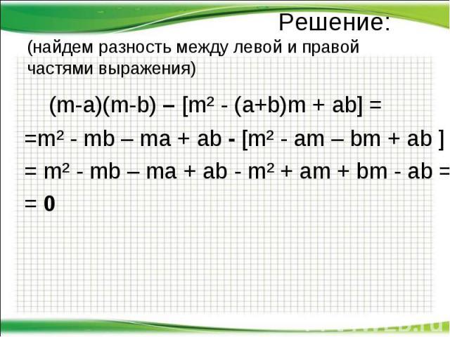 (m-a)(m-b) – [m² - (a+b)m + ab] = (m-a)(m-b) – [m² - (a+b)m + ab] = =m² - mb – ma + ab - [m² - am – bm + ab ] = = m² - mb – ma + ab - m² + am + bm - ab = = 0