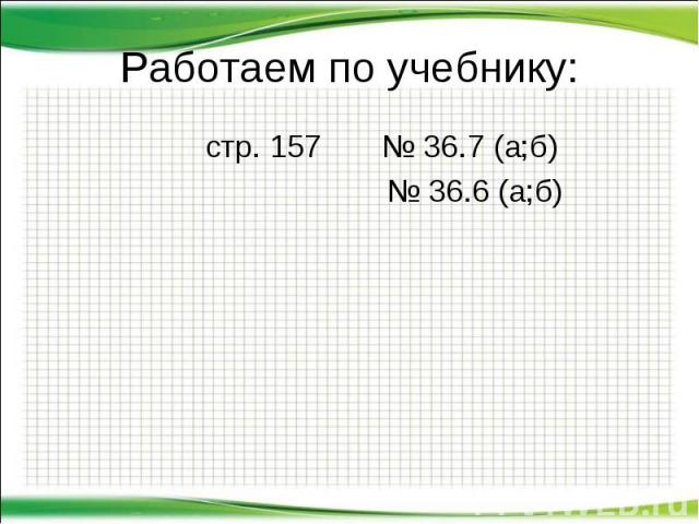 стр. 157 № 36.7 (а;б) стр. 157 № 36.7 (а;б) № 36.6 (а;б)