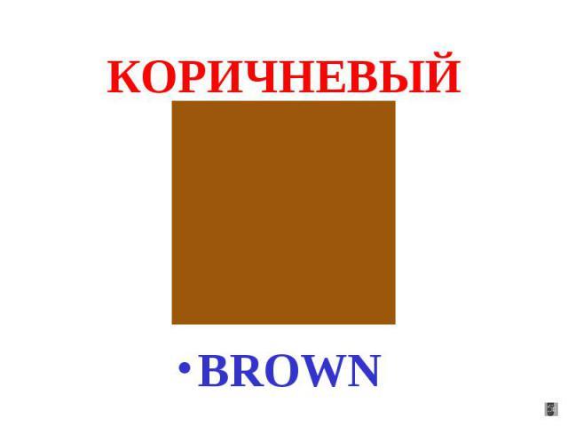 КОРИЧНЕВЫЙ BROWN