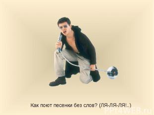 Как поют песенки без слов? (ЛЯ-ЛЯ-ЛЯ!..)