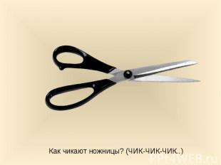Как чикают ножницы? (ЧИК-ЧИК-ЧИК..)
