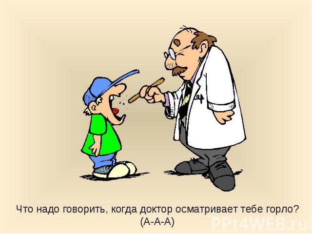 Что надо говорить, когда доктор осматривает тебе горло? (А-А-А)