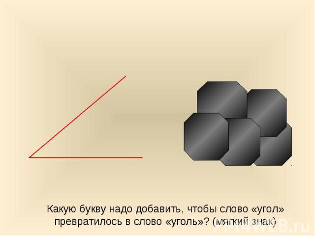 Какую букву надо добавить, чтобы слово «угол» превратилось в слово «уголь»? (мягкий знак)