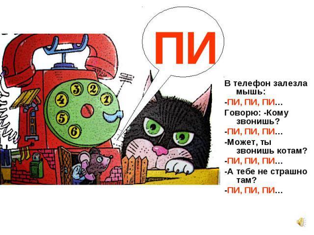 В телефон залезла мышь: В телефон залезла мышь: -ПИ, ПИ, ПИ… Говорю: -Кому звонишь? -ПИ, ПИ, ПИ… -Может, ты звонишь котам? -ПИ, ПИ, ПИ… -А тебе не страшно там? -ПИ, ПИ, ПИ…