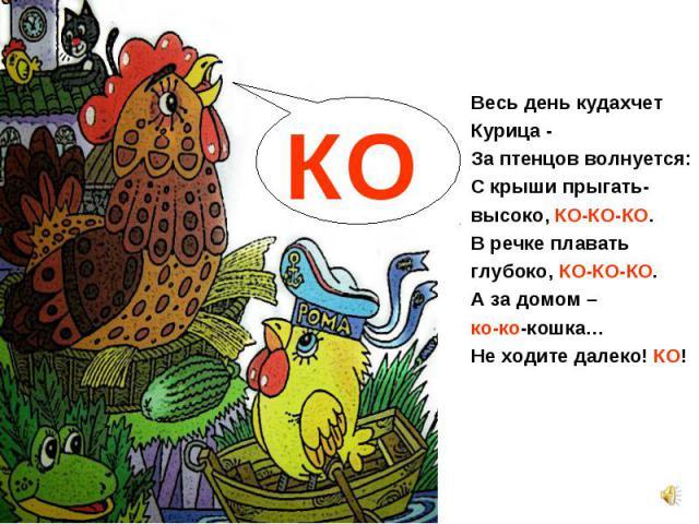 Весь день кудахчет Весь день кудахчет Курица - За птенцов волнуется: С крыши прыгать- высоко, КО-КО-КО. В речке плавать глубоко, КО-КО-КО. А за домом – ко-ко-кошка… Не ходите далеко! КО!