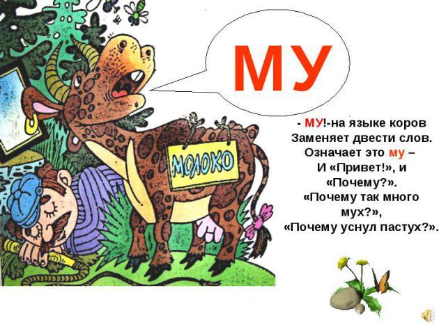 - МУ!-на языке коров Заменяет двести слов. Означает это му – И «Привет!», и «Почему?». «Почему так много мух?», «Почему уснул пастух?».