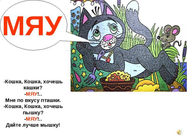 -Кошка, Кошка, хочешь кашки? -МЯУ!.. Мне по вкусу пташки. -Кошка, Кошка, хочешь пышку? -МЯУ!.. Дайте лучше мышку!