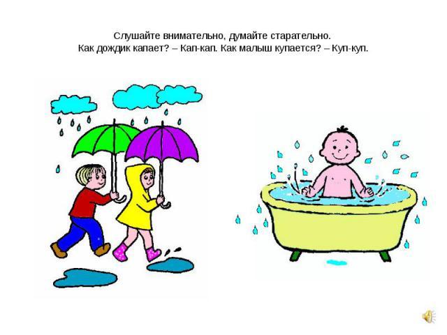 Слушайте внимательно, думайте старательно. Как дождик капает? – Кап-кап. Как малыш купается? – Куп-куп.