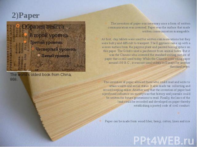 2)Paper The invention of paper was necessary once a form of written communication was invented. Paper was the surface that made written communication manageable. At first, clay tablets were used for written communications but they were bulky and dif…