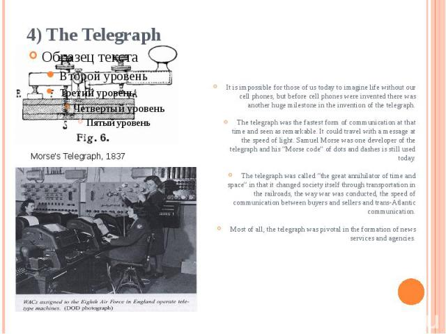 4) The Telegraph It is impossible for those of us today to imagine life without our cell phones, but before cell phones were invented there was another huge milestone in the invention of the telegraph. The telegraph was the fastest form of communica…