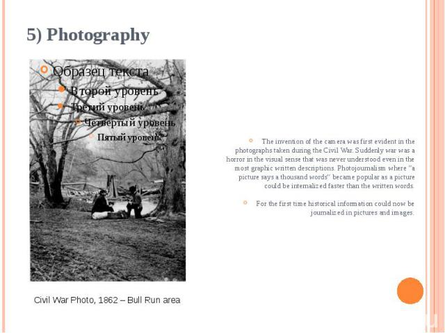 5) Photography The invention of the camera was first evident in the photographs taken during the Civil War. Suddenly war was a horror in the visual sense that was never understood even in the most graphic written descriptions. Photojournalism where …