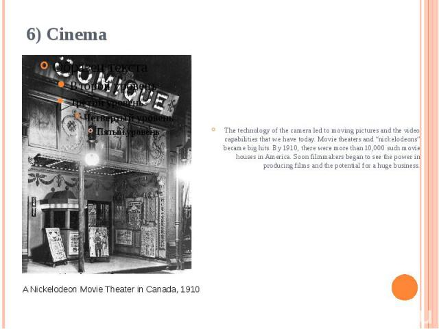 """6) Cinema The technology of the camera led to movingpicturesand the video capabilities that we have today. Movie theaters and """"nickelodeons"""" became big hits. By 1910, there were more than 10,000 such movie houses in America. Soon filmmak…"""