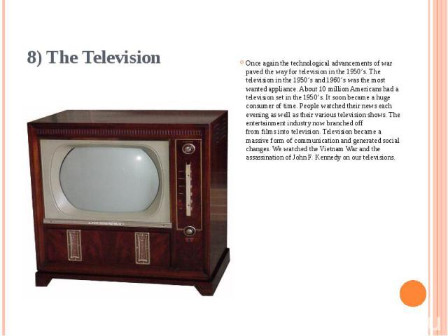8) The Television Once again the technological advancements of war paved the way for television in the 1950's. The television in the 1950's and 1960's was the most wanted appliance. About 10 million Americans had a television set in the 1950's. It s…