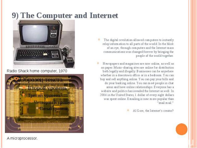 9) The Computer and Internet The digital revolution allowed computers to instantly relay information to all parts of the world. In the blink of an eye, through computers and the Internet mass communications was changed forever by bringing the people…