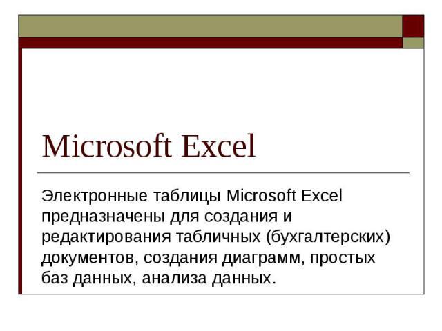 Microsoft Excel Электронные таблицы Microsoft Excel предназначены для создания и редактирования табличных (бухгалтерских) документов, создания диаграмм, простых баз данных, анализа данных.