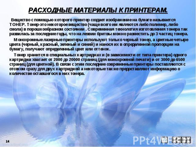 РАСХОДНЫЕ МАТЕРИАЛЫ К ПРИНТЕРАМ. Вещество с помощью которого принтер создает изображение на бумаге называется ТОНЕР. Тонер-это некоторое вещество (чаще всего им являются либо полимер, либо смола) в порошкообразном состоянии . Современная технология …