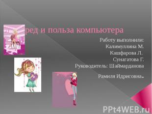 Вред и польза компьютера Работу выполнили: Калимуллина М. Кашфарова Л. Сунагатов