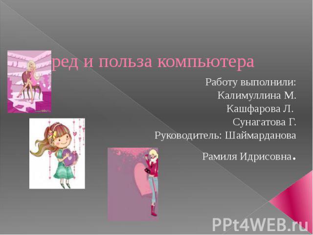 Вред и польза компьютера Работу выполнили: Калимуллина М. Кашфарова Л. Сунагатова Г. Руководитель: Шаймарданова Рамиля Идрисовна.