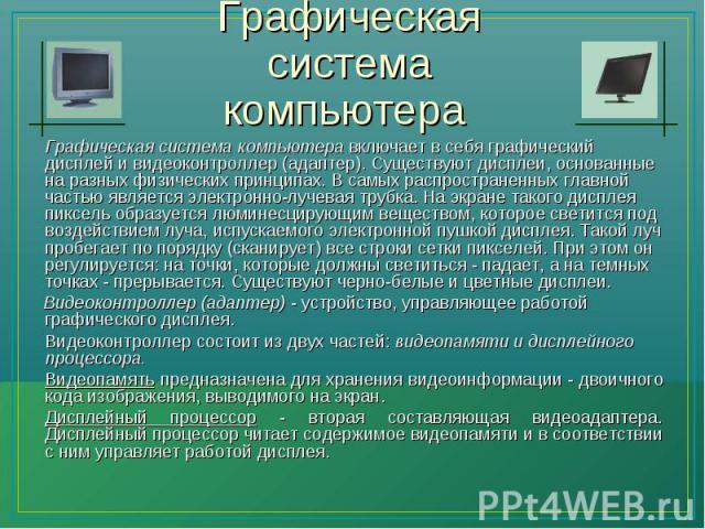 Графическая система компьютера включает в себя графический дисплей и видеоконтроллер (адаптер). Существуют дисплеи, основанные на разных физических принципах. В самых распространенных главной частью является электронно-лучевая трубка. На экране тако…