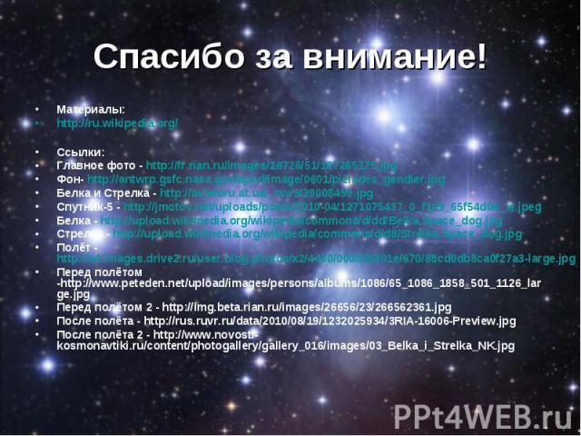 Материалы: Материалы: http://ru.wikipedia.org/ Ссылки: Главное фото - http://fr.rian.ru/images/18726/51/187265175.jpg Фон- http://antwrp.gsfc.nasa.gov/apod/image/0601/pleiades_gendler.jpg Белка и Стрелка - http://aviatoru.at.ua/_nw/3/39008499.jpg Сп…