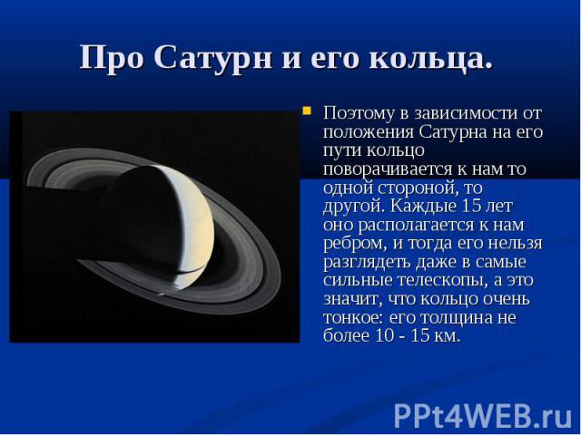 Поэтому в зависимости от положения Сатурна на его пути кольцо поворачивается к нам то одной стороной, то другой. Каждые 15 лет оно располагается к нам ребром, и тогда его нельзя разглядеть даже в самые сильные телескопы, а это значит, что кольцо оче…