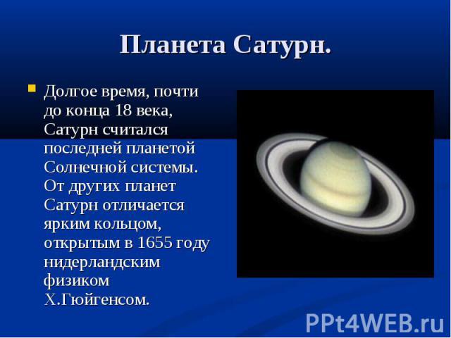 Долгое время, почти до конца 18 века, Сатурн считался последней планетой Солнечной системы. От других планет Сатурн отличается ярким кольцом, открытым в 1655 году нидерландским физиком Х.Гюйгенсом. Долгое время, почти до конца 18 века, Сатурн считал…