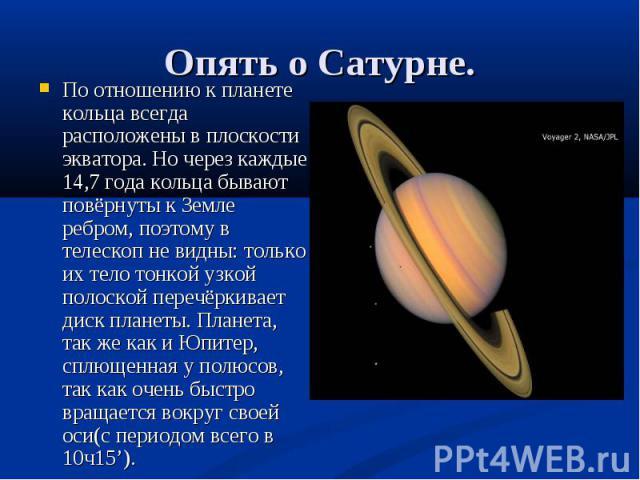 По отношению к планете кольца всегда расположены в плоскости экватора. Но через каждые 14,7 года кольца бывают повёрнуты к Земле ребром, поэтому в телескоп не видны: только их тело тонкой узкой полоской перечёркивает диск планеты. Планета, так же ка…
