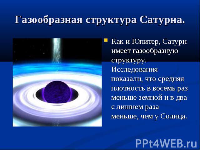 Как и Юпитер, Сатурн имеет газообразную структуру. Исследования показали, что средняя плотность в восемь раз меньше земной и в два с лишнем раза меньше, чем у Солнца. Как и Юпитер, Сатурн имеет газообразную структуру. Исследования показали, что сред…